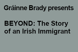 Gráinne Brady presents 'BEYOND: The Story of an Irish Immigrant